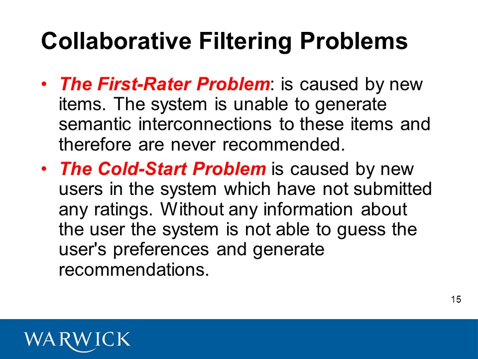 15 Collaborative Filtering Problems The First-Rater Problem: is caused by new items. The system is unable to generate semantic interconnections to the