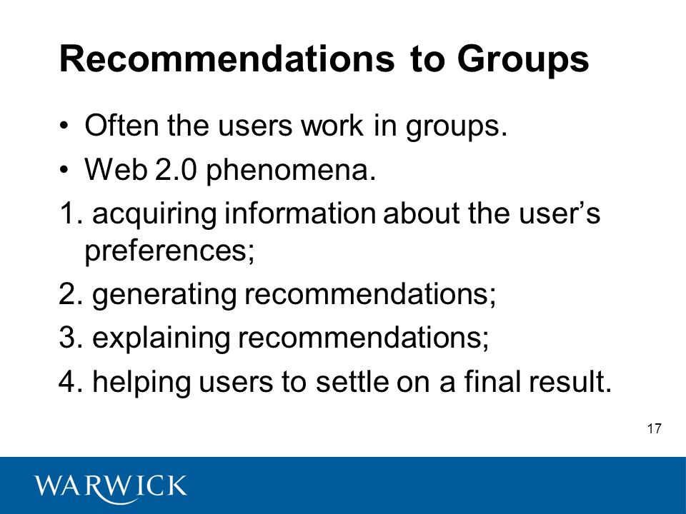 17 Recommendations to Groups Often the users work in groups. Web 2.0 phenomena. 1. acquiring information about the users preferences; 2. generating re