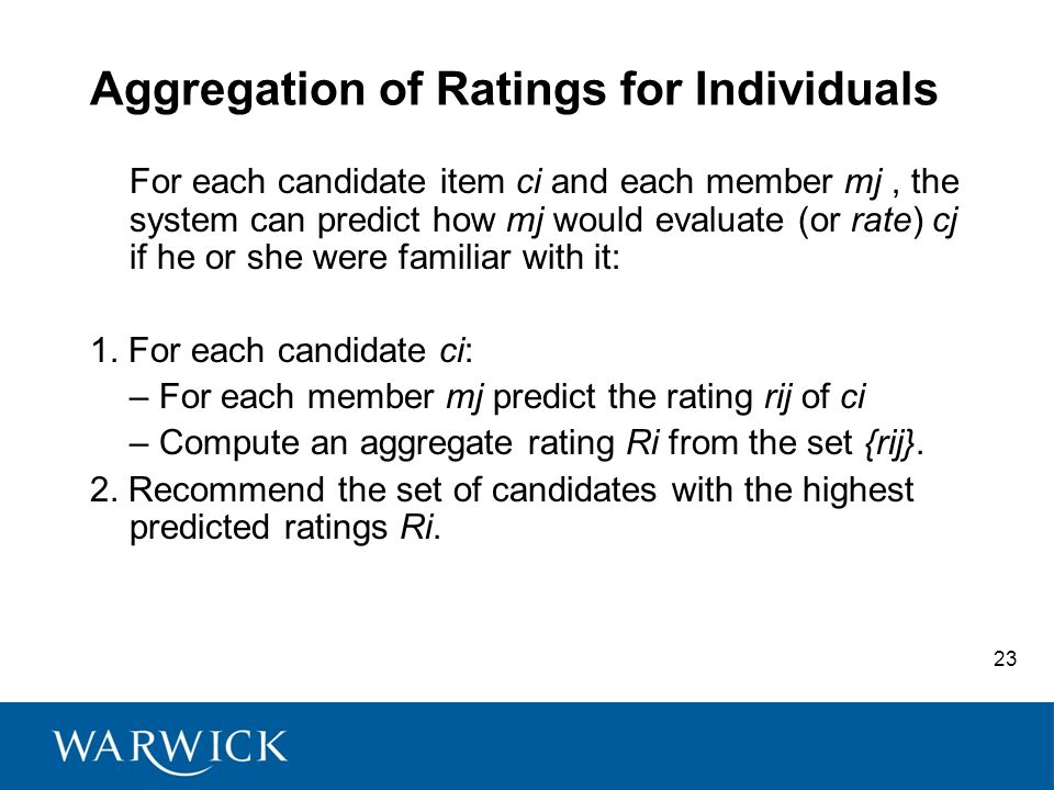 23 Aggregation of Ratings for Individuals For each candidate item ci and each member mj, the system can predict how mj would evaluate (or rate) cj if