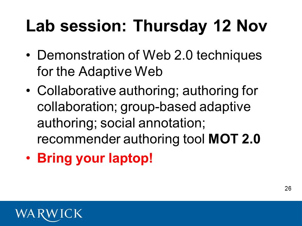 26 Lab session: Thursday 12 Nov Demonstration of Web 2.0 techniques for the Adaptive Web Collaborative authoring; authoring for collaboration; group-based adaptive authoring; social annotation; recommender authoring tool MOT 2.0 Bring your laptop!