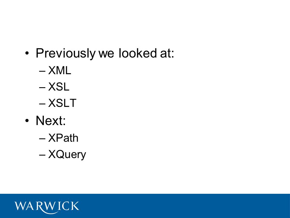Previously we looked at: –XML –XSL –XSLT Next: –XPath –XQuery