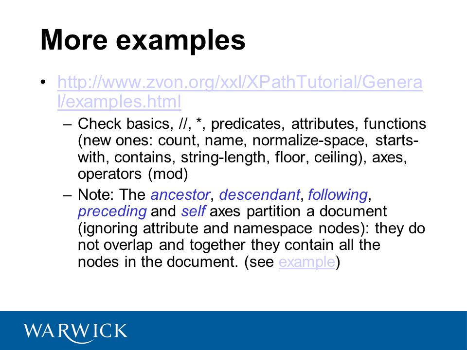 More examples   l/examples.htmlhttp://  l/examples.html –Check basics, //, *, predicates, attributes, functions (new ones: count, name, normalize-space, starts- with, contains, string-length, floor, ceiling), axes, operators (mod) –Note: The ancestor, descendant, following, preceding and self axes partition a document (ignoring attribute and namespace nodes): they do not overlap and together they contain all the nodes in the document.