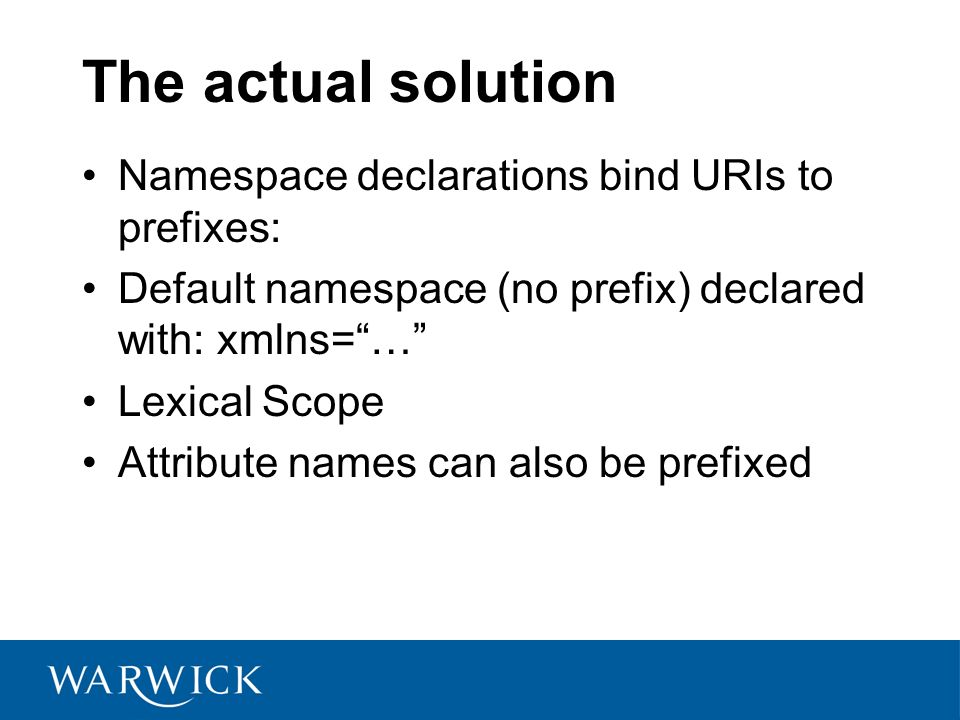The actual solution Namespace declarations bind URIs to prefixes: Default namespace (no prefix) declared with: xmlns=… Lexical Scope Attribute names can also be prefixed