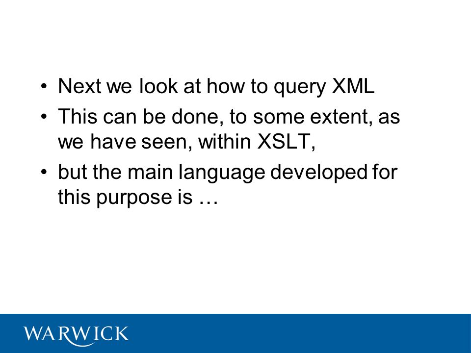 Next we look at how to query XML This can be done, to some extent, as we have seen, within XSLT, but the main language developed for this purpose is …
