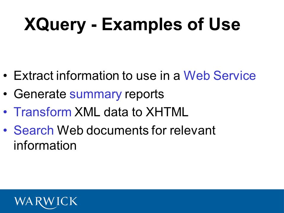 XQuery - Examples of Use Extract information to use in a Web Service Generate summary reports Transform XML data to XHTML Search Web documents for relevant information