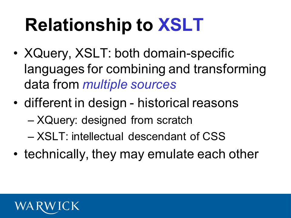 Relationship to XSLT XQuery, XSLT: both domain-specific languages for combining and transforming data from multiple sources different in design - historical reasons –XQuery: designed from scratch –XSLT: intellectual descendant of CSS technically, they may emulate each other