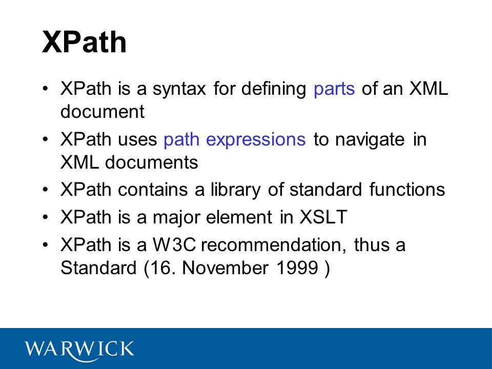 XPath is a syntax for defining parts of an XML document XPath uses path expressions to navigate in XML documents XPath contains a library of standard functions XPath is a major element in XSLT XPath is a W3C recommendation, thus a Standard (16.