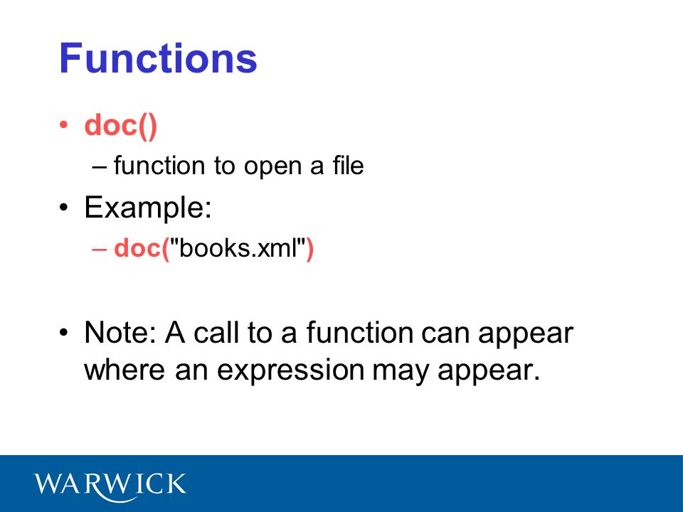 Functions doc() –function to open a file Example: –doc( books.xml ) Note: A call to a function can appear where an expression may appear.