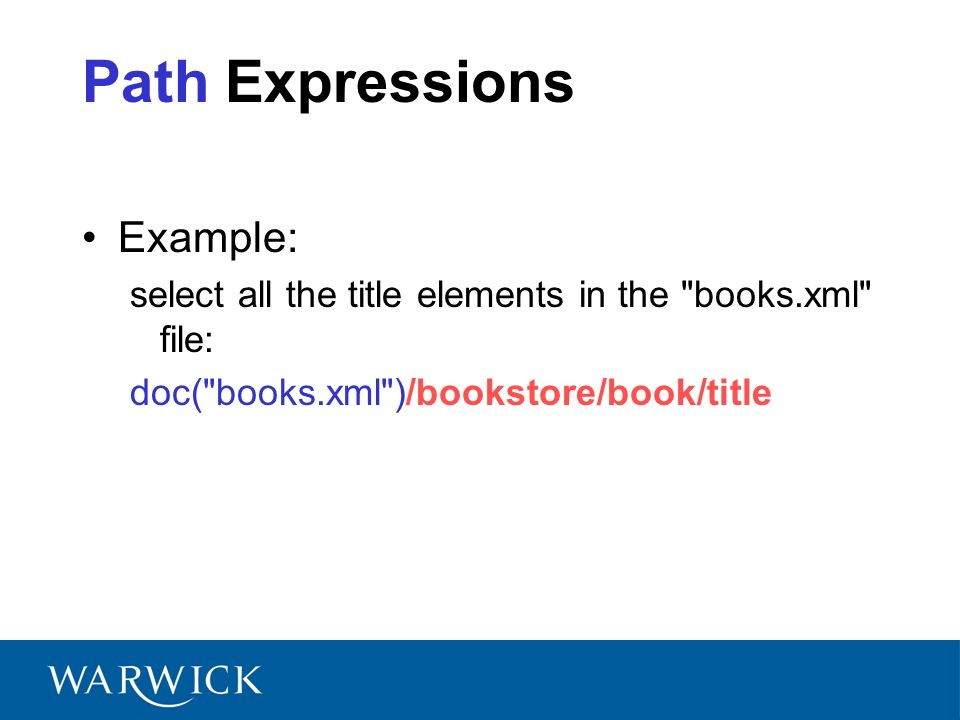 Path Expressions Example: select all the title elements in the books.xml file: doc( books.xml )/bookstore/book/title