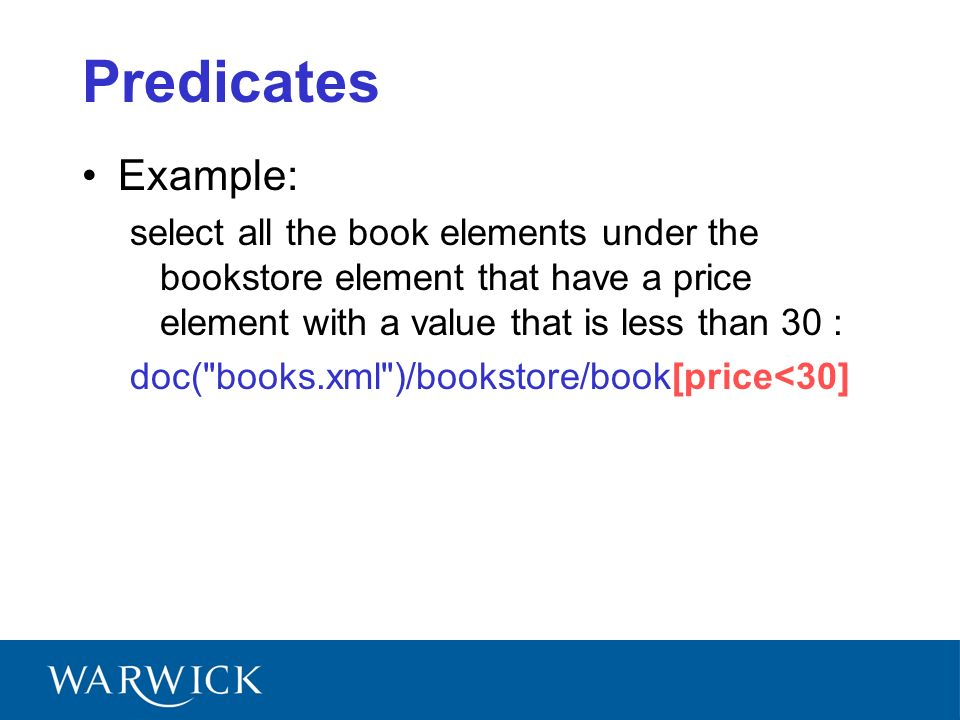 Predicates Example: select all the book elements under the bookstore element that have a price element with a value that is less than 30 : doc( books.xml )/bookstore/book[price<30]