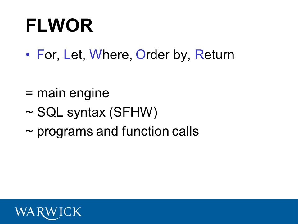 FLWOR For, Let, Where, Order by, Return = main engine ~ SQL syntax (SFHW) ~ programs and function calls