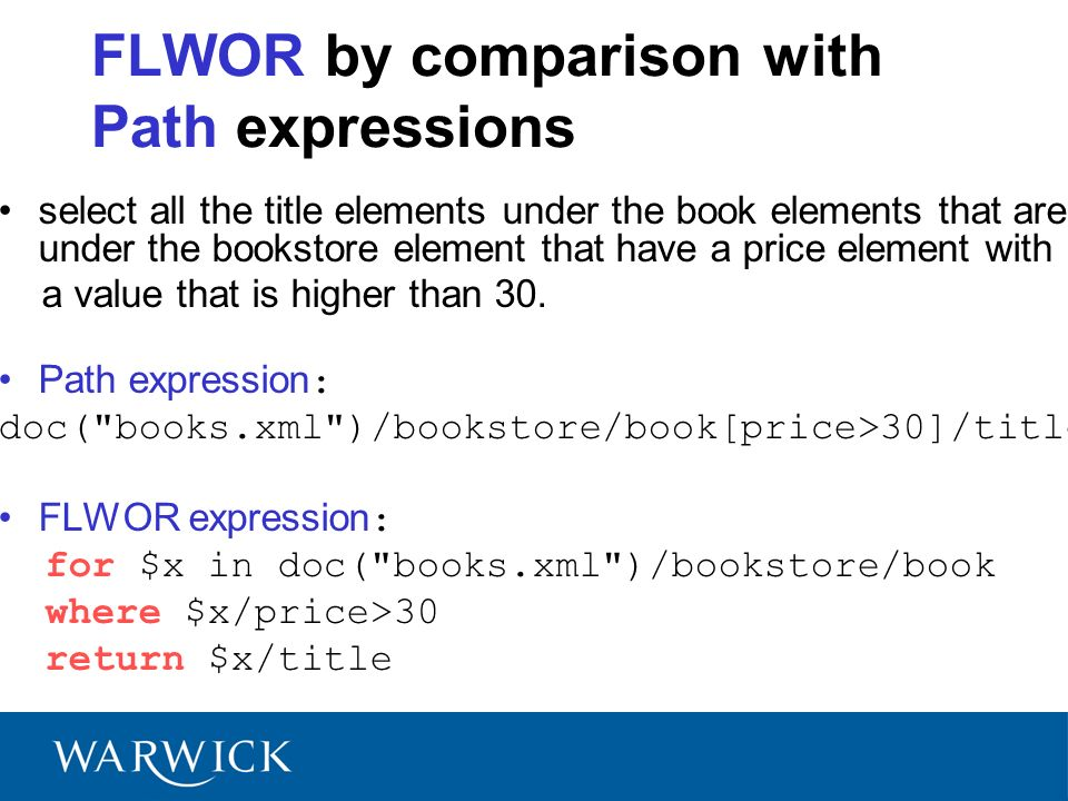 FLWOR by comparison with Path expressions select all the title elements under the book elements that are under the bookstore element that have a price element with a value that is higher than 30.