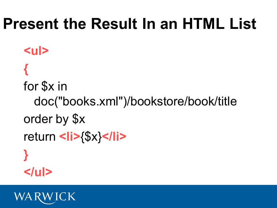 Present the Result In an HTML List { for $x in doc( books.xml )/bookstore/book/title order by $x return {$x} }