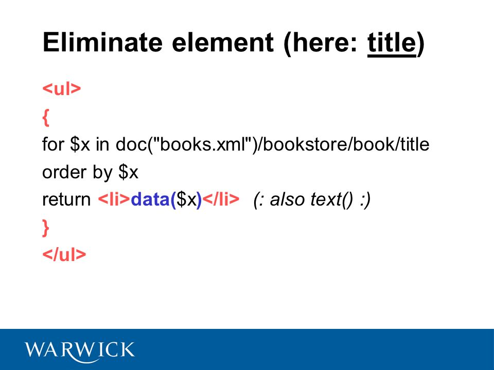 Eliminate element (here: title) { for $x in doc( books.xml )/bookstore/book/title order by $x return data($x) (: also text() :) }