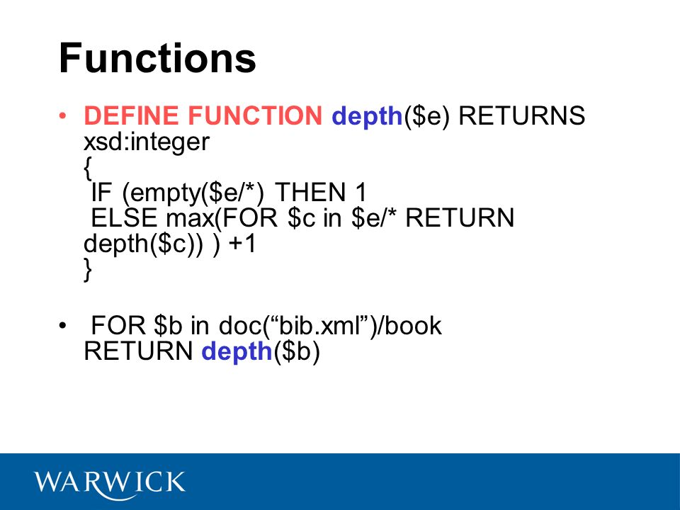 Functions DEFINE FUNCTION depth($e) RETURNS xsd:integer { IF (empty($e/*) THEN 1 ELSE max(FOR $c in $e/* RETURN depth($c)) ) +1 } FOR $b in doc(bib.xml)/book RETURN depth($b)