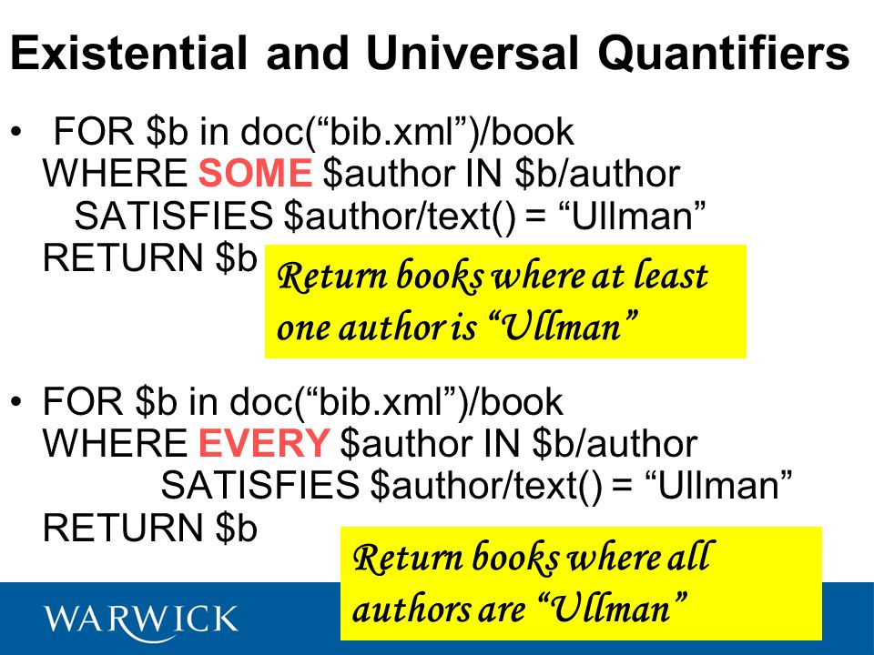 Existential and Universal Quantifiers FOR $b in doc(bib.xml)/book WHERE SOME $author IN $b/author SATISFIES $author/text() = Ullman RETURN $b FOR $b in doc(bib.xml)/book WHERE EVERY $author IN $b/author SATISFIES $author/text() = Ullman RETURN $b Return books where all authors are Ullman Return books where at least one author is Ullman