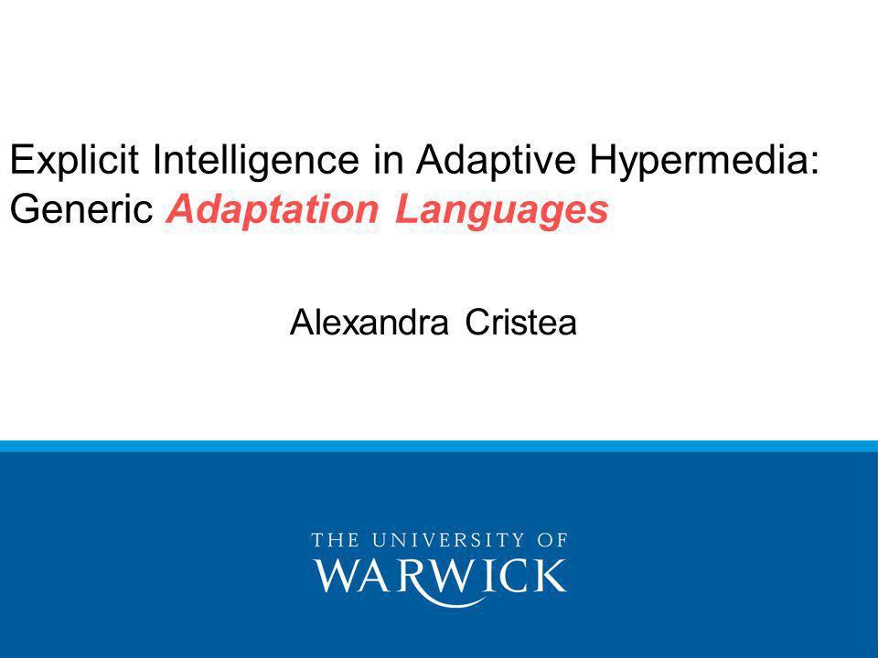 Explicit Intelligence in Adaptive Hypermedia: Generic Adaptation Languages Alexandra Cristea