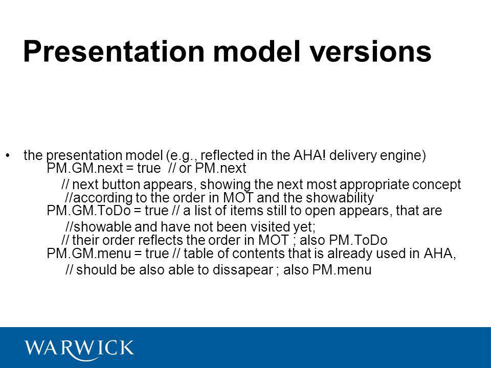 Presentation model versions the presentation model (e.g., reflected in the AHA! delivery engine) PM.GM.next = true // or PM.next // next button appear