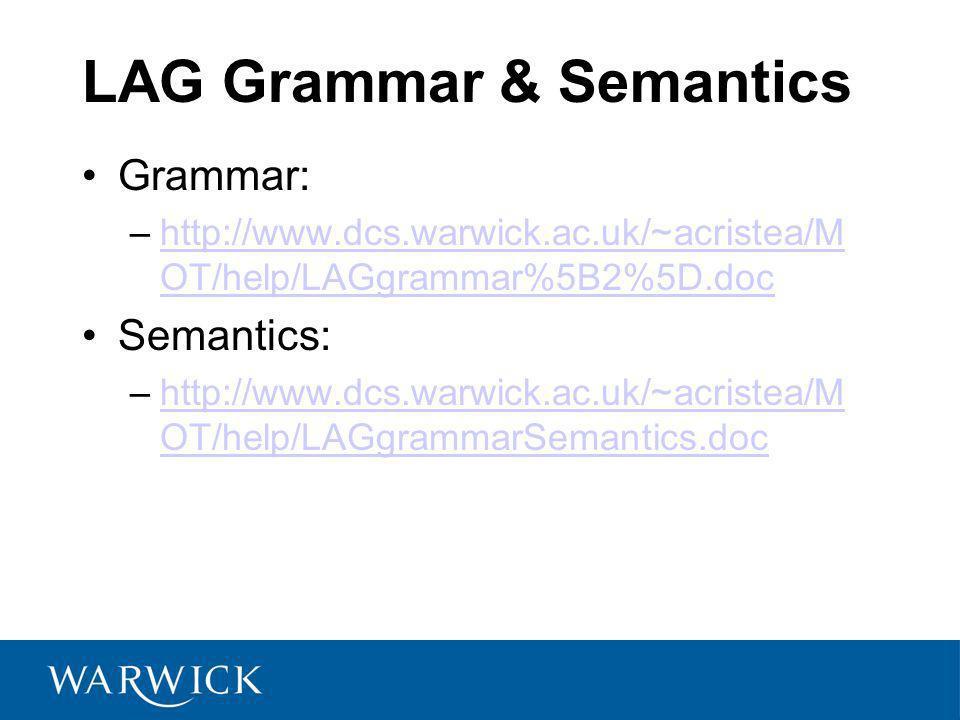 LAG Grammar & Semantics Grammar: –http://www.dcs.warwick.ac.uk/~acristea/M OT/help/LAGgrammar%5B2%5D.dochttp://www.dcs.warwick.ac.uk/~acristea/M OT/help/LAGgrammar%5B2%5D.doc Semantics: –http://www.dcs.warwick.ac.uk/~acristea/M OT/help/LAGgrammarSemantics.dochttp://www.dcs.warwick.ac.uk/~acristea/M OT/help/LAGgrammarSemantics.doc