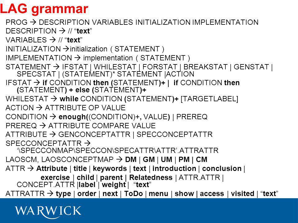 LAG grammar PROG DESCRIPTION VARIABLES INITIALIZATION IMPLEMENTATION DESCRIPTION // text VARIABLES // text INITIALIZATION initialization ( STATEMENT ) IMPLEMENTATION implementation ( STATEMENT ) STATEMENT IFSTAT | WHILESTAT | FORSTAT | BREAKSTAT | GENSTAT | SPECSTAT | (STATEMENT)* STATEMENT |ACTION IFSTAT if CONDITION then (STATEMENT)+ | if CONDITION then (STATEMENT) + else (STATEMENT)+ WHILESTAT while CONDITION (STATEMENT)+ [TARGETLABEL] ACTION ATTRIBUTE OP VALUE CONDITION enough((CONDITION)+, VALUE) | PREREQ PREREQ ATTRIBUTE COMPARE VALUE ATTRIBUTE GENCONCEPTATTR | SPECCONCEPTATTR SPECCONCEPTATTR \SPECCONMAP\SPECCON\SPECATTR\ATTR.ATTRATTR LAOSCM, LAOSCONCEPTMAP DM | GM | UM | PM | CM ATTR Attribute | title | keywords | text | introduction | conclusion | exercise | child | parent | Relatedness | ATTR.ATTR | CONCEPT.ATTR |label | weight | text ATTRATTR type | order | next | ToDo | menu | show | access | visited | text