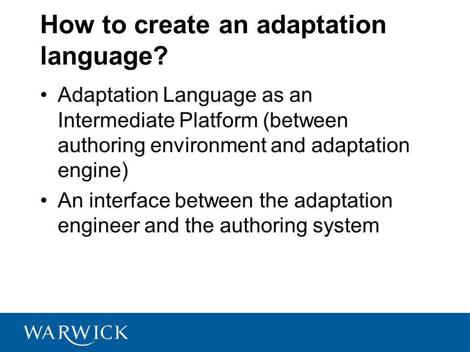 How to create an adaptation language? Adaptation Language as an Intermediate Platform (between authoring environment and adaptation engine) An interfa