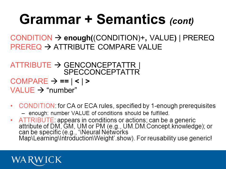 Grammar + Semantics (cont) CONDITION enough((CONDITION)+, VALUE) | PREREQ PREREQ ATTRIBUTE COMPARE VALUE ATTRIBUTE GENCONCEPTATTR | SPECCONCEPTATTR COMPARE == | VALUE number CONDITION: for CA or ECA rules, specified by 1-enough prerequisites –enough: number VALUE of conditions should be fulfilled.