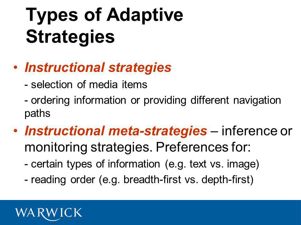 Types of Adaptive Strategies Instructional strategies - selection of media items - ordering information or providing different navigation paths Instru