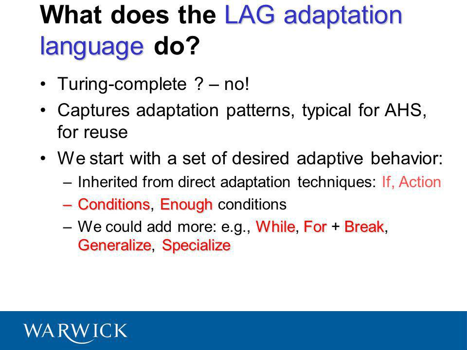 LAG adaptation language What does the LAG adaptation language do? Turing-complete ? – no! Captures adaptation patterns, typical for AHS, for reuse We