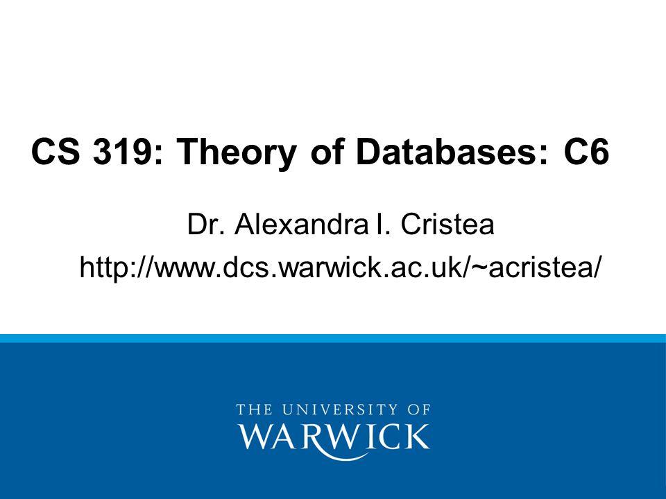 Dr. Alexandra I. Cristea http://www.dcs.warwick.ac.uk/~acristea/ CS 319: Theory of Databases: C6