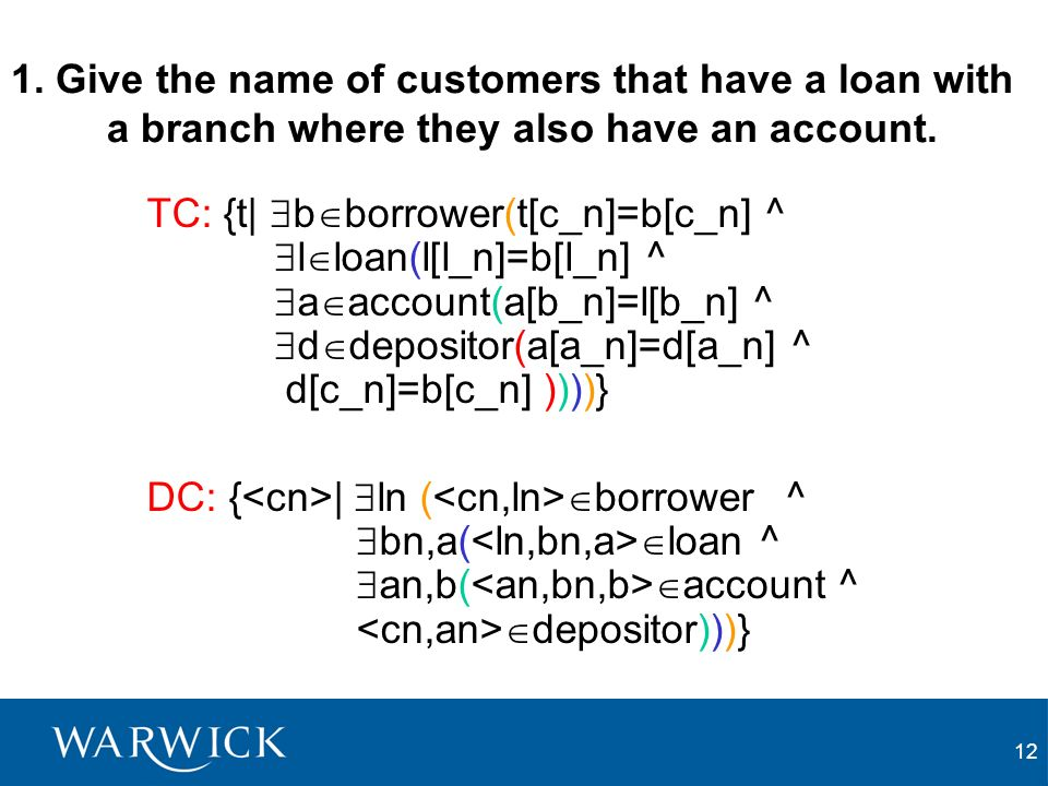 12 1. Give the name of customers that have a loan with a branch where they also have an account. TC: {t| b borrower(t[c_n]=b[c_n] ^ l loan(l[l_n]=b[l_