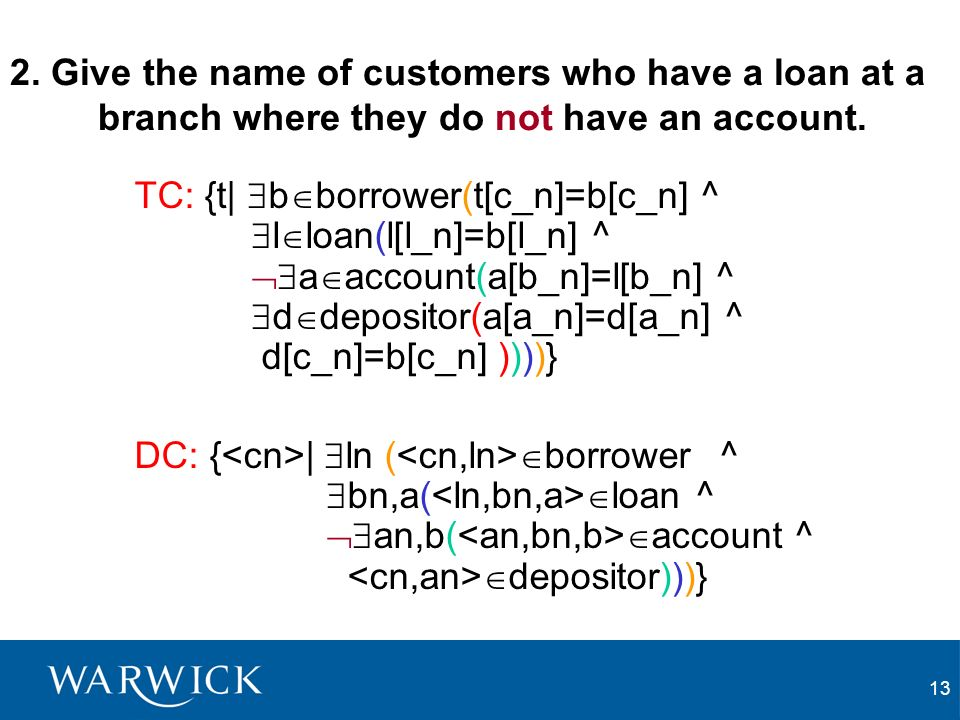 13 2. Give the name of customers who have a loan at a branch where they do not have an account. TC: {t| b borrower(t[c_n]=b[c_n] ^ l loan(l[l_n]=b[l_n