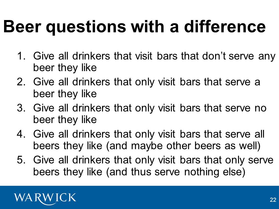22 Beer questions with a difference 1.Give all drinkers that visit bars that dont serve any beer they like 2.Give all drinkers that only visit bars that serve a beer they like 3.Give all drinkers that only visit bars that serve no beer they like 4.Give all drinkers that only visit bars that serve all beers they like (and maybe other beers as well) 5.Give all drinkers that only visit bars that only serve beers they like (and thus serve nothing else)