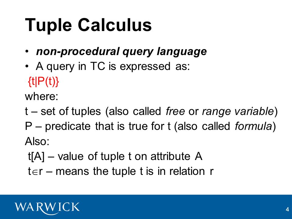 4 Tuple Calculus non-procedural query language A query in TC is expressed as: {t|P(t)} where: t – set of tuples (also called free or range variable) P