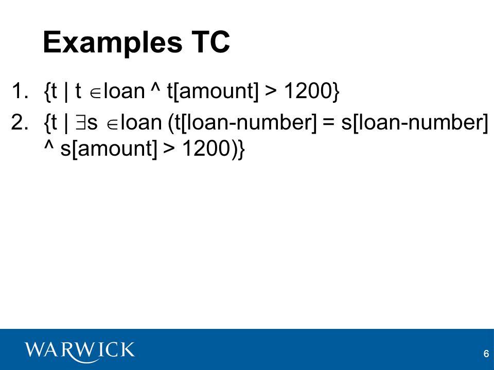 6 Examples TC 1.{t | t loan ^ t[amount] > 1200} 2.{t | s loan (t[loan-number] = s[loan-number] ^ s[amount] > 1200)}