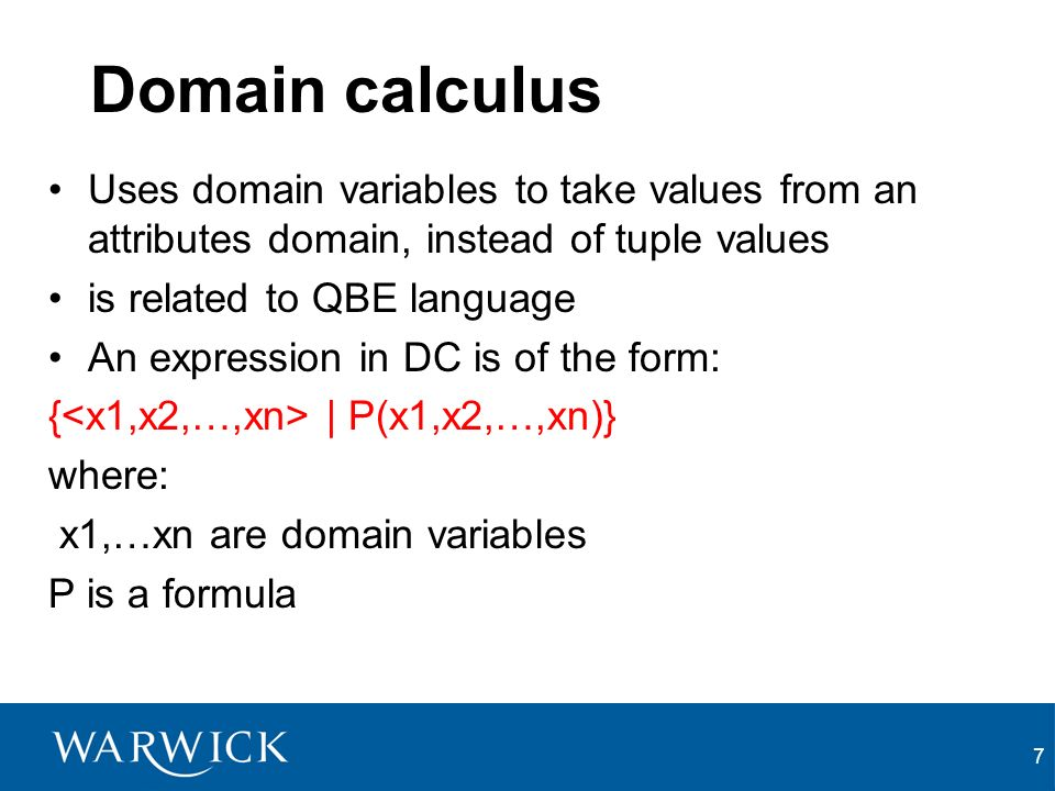 7 Domain calculus Uses domain variables to take values from an attributes domain, instead of tuple values is related to QBE language An expression in DC is of the form: { | P(x1,x2,…,xn)} where: x1,…xn are domain variables P is a formula