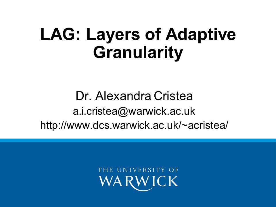 LAG: Layers of Adaptive Granularity Dr. Alexandra Cristea a.i.cristea@warwick.ac.uk http://www.dcs.warwick.ac.uk/~acristea/