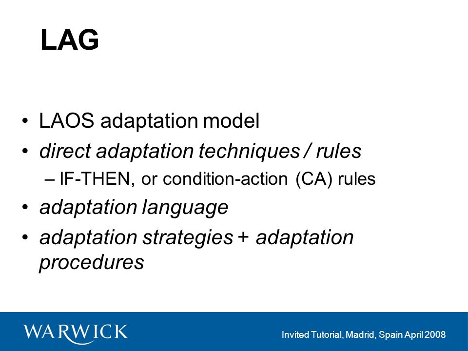 Invited Tutorial, Madrid, Spain April 2008 LAG LAOS adaptation model direct adaptation techniques / rules –IF-THEN, or condition-action (CA) rules adaptation language adaptation strategies + adaptation procedures