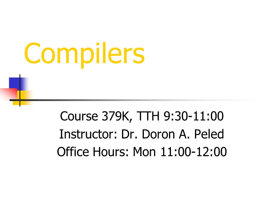 Compilers Course 379K, TTH 9:30-11:00 Instructor: Dr. Doron A. Peled Office Hours: Mon 11:00-12:00