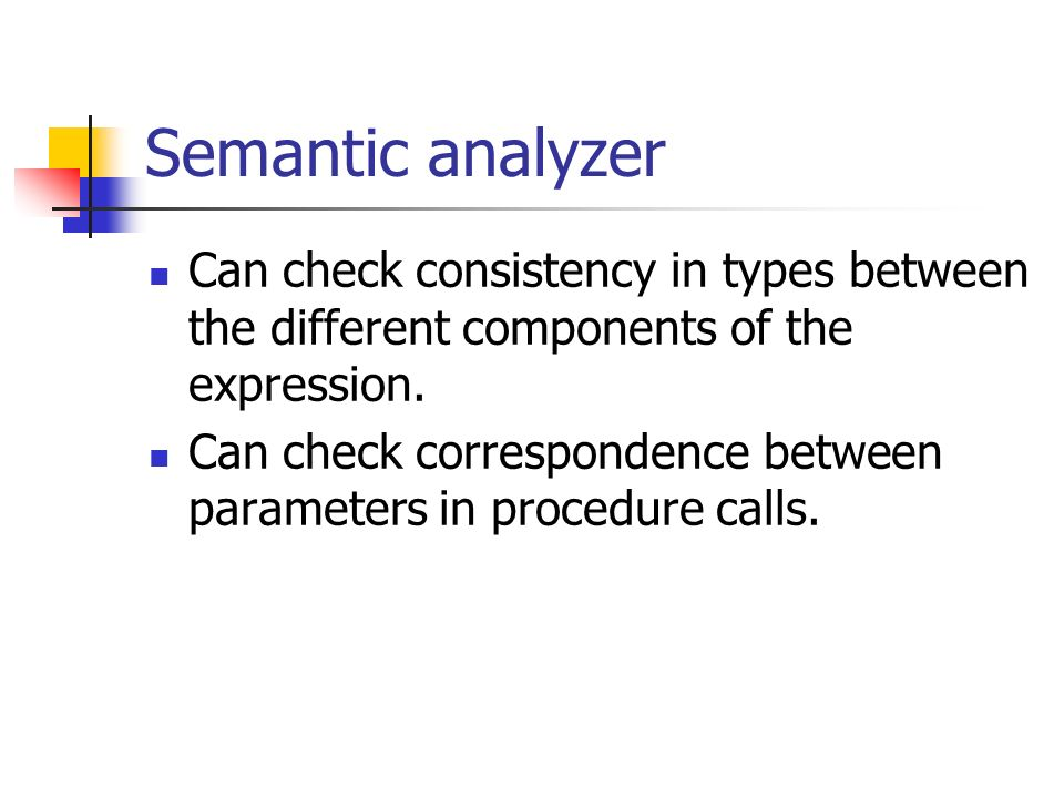 Semantic analyzer Can check consistency in types between the different components of the expression. Can check correspondence between parameters in pr