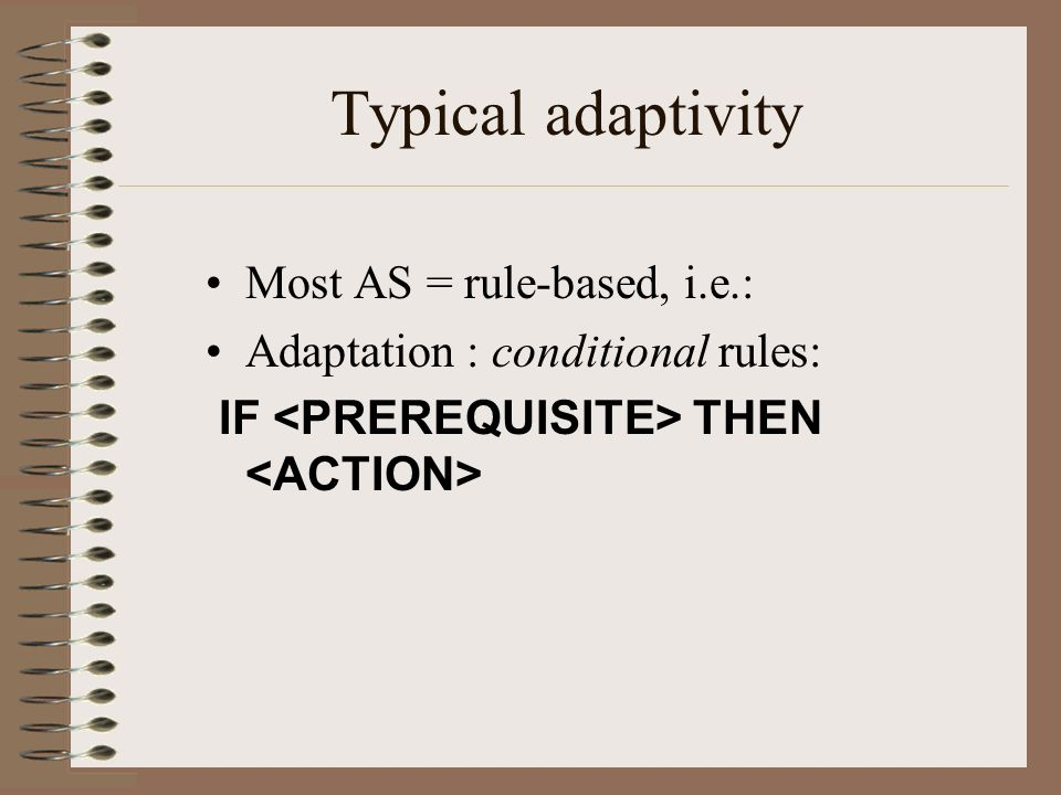 Typical adaptivity Most AS = rule-based, i.e.: Adaptation : conditional rules: IF THEN