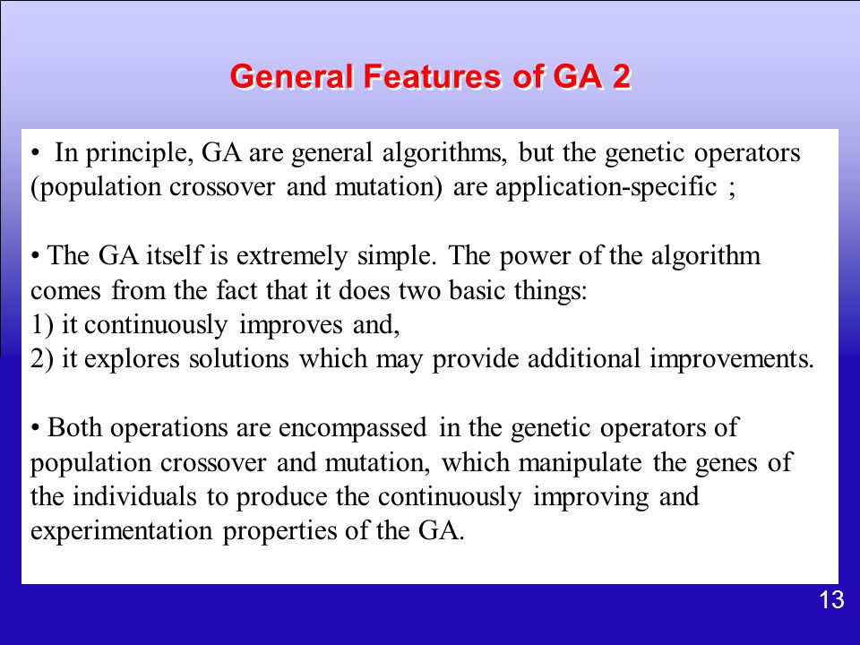13 General Features of GA 2 In principle, GA are general algorithms, but the genetic operators (population crossover and mutation) are application-spe