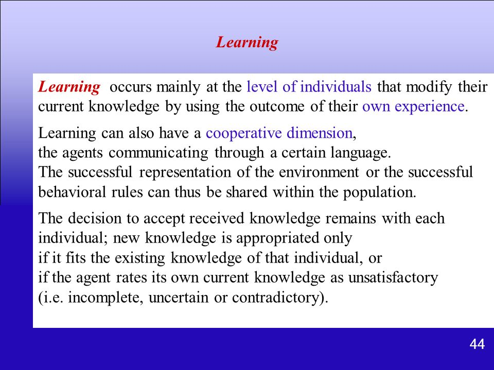 44 Learning occurs mainly at the level of individuals that modify their current knowledge by using the outcome of their own experience. Learning can a