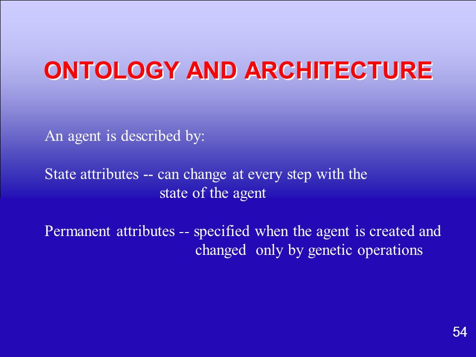 54 An agent is described by: State attributes -- can change at every step with the state of the agent Permanent attributes -- specified when the agent