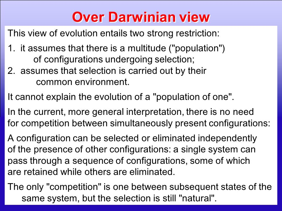 6 Over Darwinian view This view of evolution entails two strong restriction: 1. it assumes that there is a multitude (