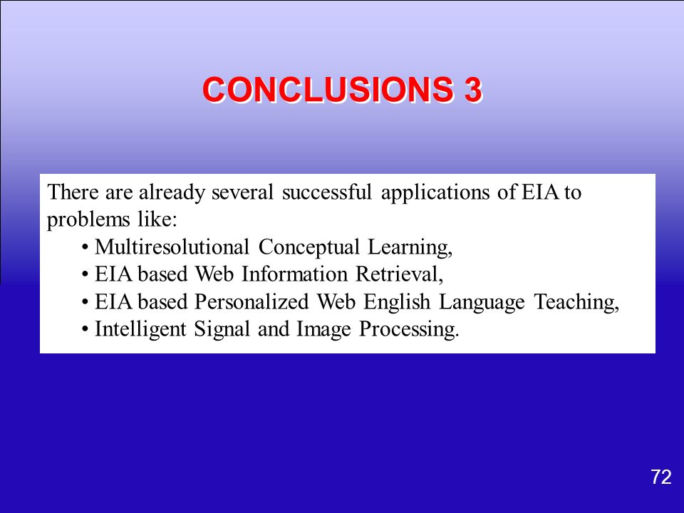 72 CONCLUSIONS 3 There are already several successful applications of EIA to problems like: Multiresolutional Conceptual Learning, EIA based Web Infor
