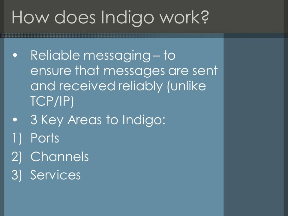 How does Indigo work? Reliable messaging – to ensure that messages are sent and received reliably (unlike TCP/IP) 3 Key Areas to Indigo: 1)Ports 2)Cha