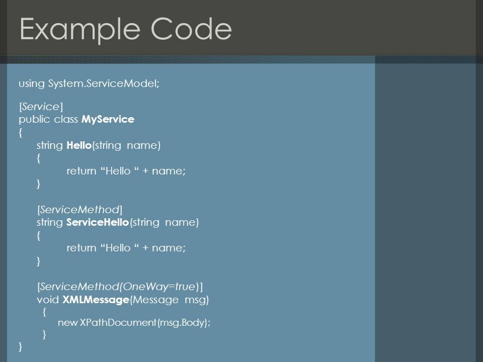 Example Code using System.ServiceModel; [Service] public class MyService { string Hello (string name) { return Hello + name; } [ServiceMethod] string