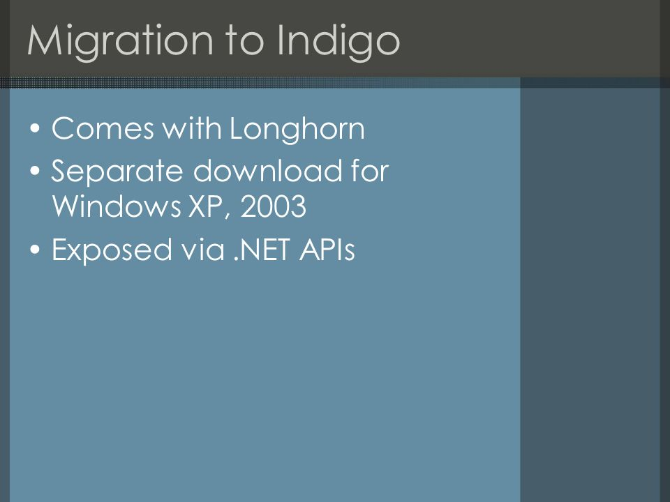 Migration to Indigo Comes with Longhorn Separate download for Windows XP, 2003 Exposed via.NET APIs
