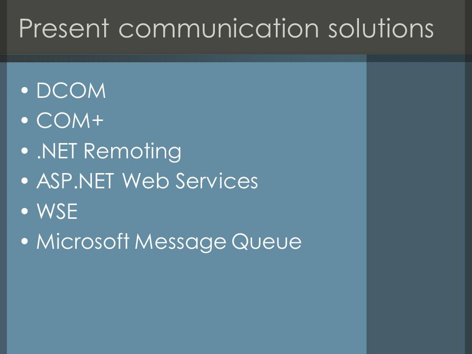 Present communication solutions DCOM COM+.NET Remoting ASP.NET Web Services WSE Microsoft Message Queue