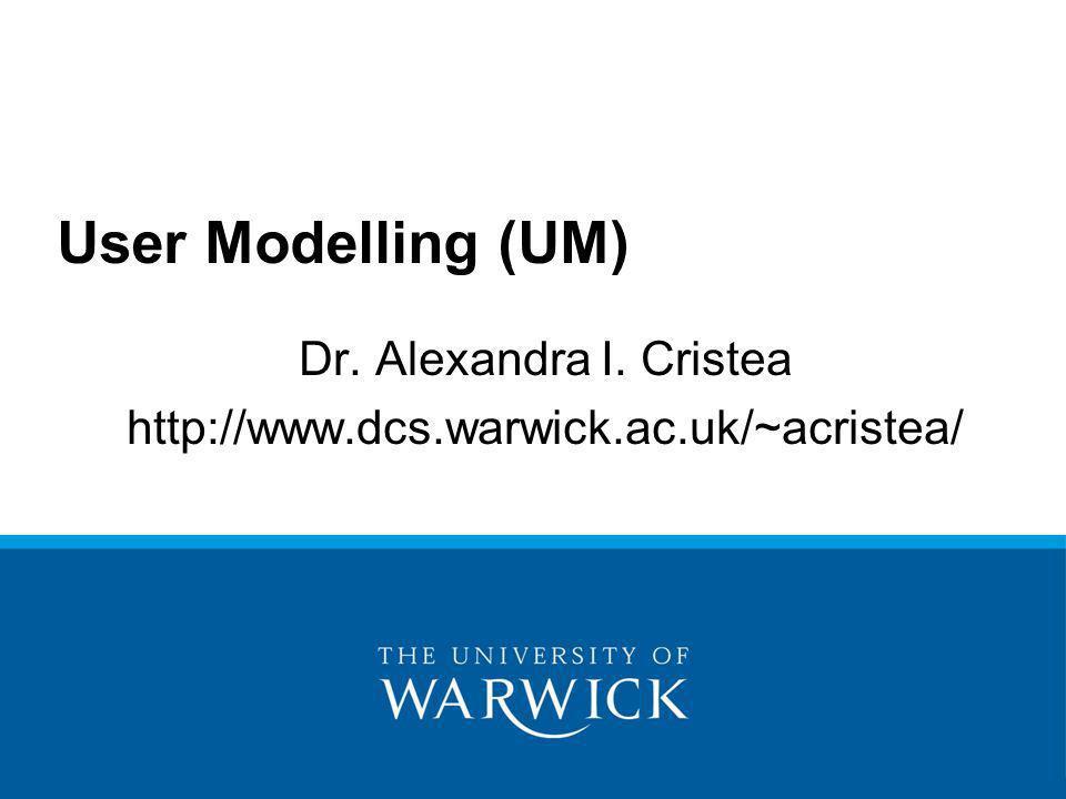 Dr. Alexandra I. Cristea http://www.dcs.warwick.ac.uk/~acristea/ User Modelling (UM)